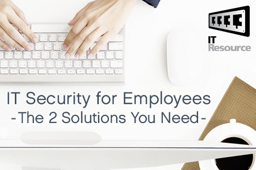 IT Security for Employees - The 2 Solutions You Need - IT Resource
